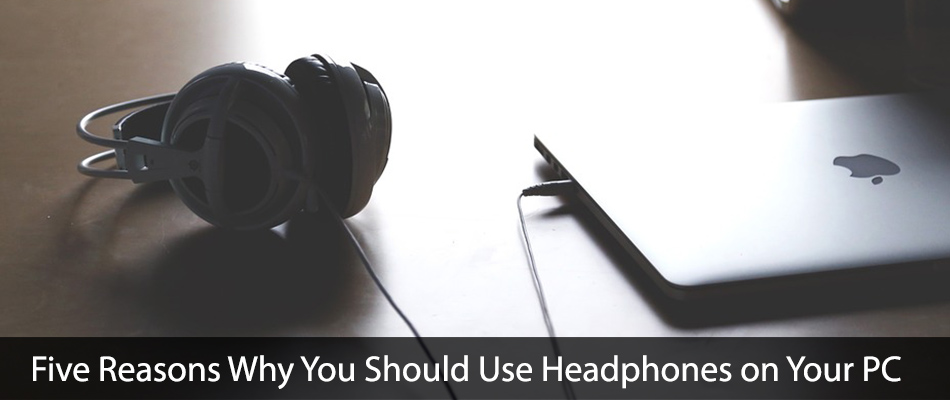 Check out these five reasons why you should start using headphones on your PC right now.