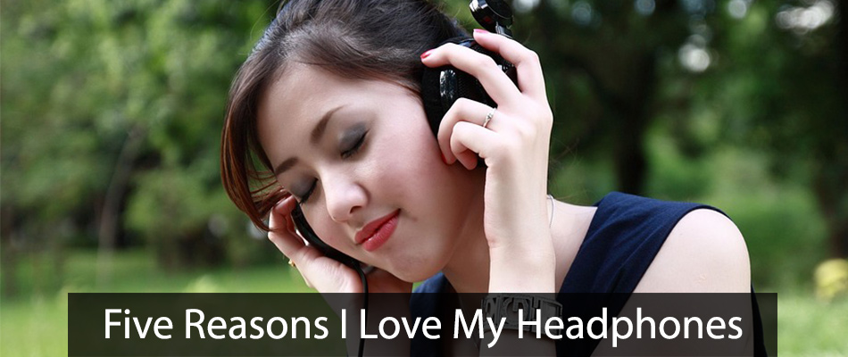Five Reasons I Love My Headphones