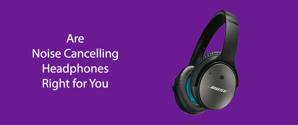 Are Noise Cancelling Headphones Right for You