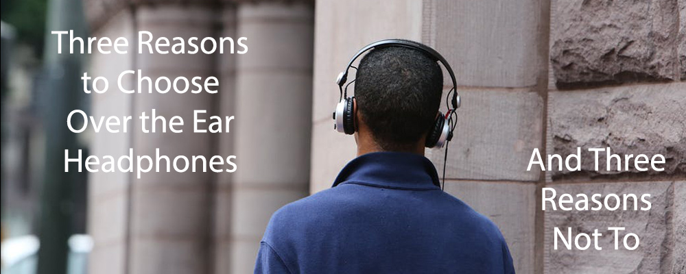 Three Reasons to Choose Over the Ear Headphones