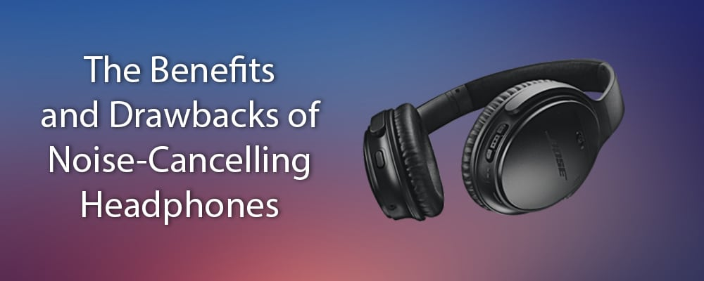 The Benefits and Drawbacks of Noise-Cancelling Headphones